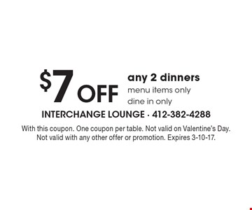 $7 off any 2 dinners. Menu items only. Dine in only. With this coupon. One coupon per table. Not valid on Valentine's Day. Not valid with any other offer or promotion. Expires 3-10-17.