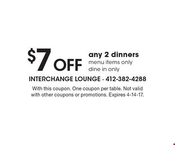 $7 off any 2 dinners. Menu items only. Dine in only. With this coupon. One coupon per table. Not valid with other coupons or promotions. Expires 4-14-17.