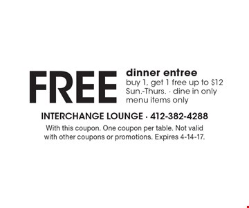 FREE dinner entree. Buy 1, get 1 free. Up to $12. Sun.-Thurs. Dine in only. Menu items only. With this coupon. One coupon per table. Not valid with other coupons or promotions. Expires 4-14-17.