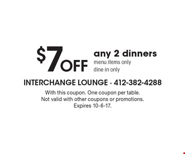 $7 OFF any 2 dinners menu items only. Dine in only. With this coupon. One coupon per table. Not valid with other coupons or promotions. Expires 10-6-17.