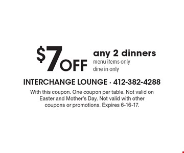 $7OFF any 2 dinners. Menu items only. Dine in only. With this coupon. One coupon per table. Not valid on holidays. Not valid with other coupons or promotions. Expires 6-16-17.