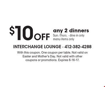 $10 OFF any 2 dinners. Sun.-Thurs. - dine in only. Menu items only. With this coupon. One coupon per table. Not valid on holidays. Not valid with other coupons or promotions. Expires 6-16-17.