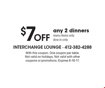$7 OFF any 2 dinners menu items only. dine in only. With this coupon. One coupon per table. Not valid on holidays. Not valid with other coupons or promotions. Expires 6-16-17.