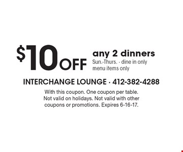$10 OFF any 2 dinners Sun.-Thurs. - dine in only menu items only. With this coupon. One coupon per table. Not valid on holidays. Not valid with other coupons or promotions. Expires 6-16-17.