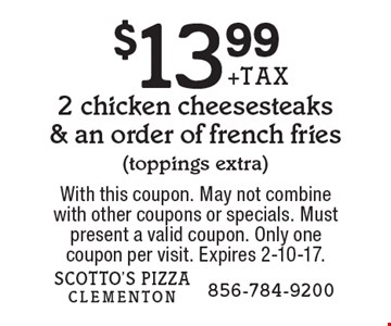 $13.99 + tax 2 chicken cheesesteaks & an order of french fries (toppings extra). With this coupon. May not combine with other coupons or specials. Must present a valid coupon. Only one coupon per visit. Expires 2-10-17.