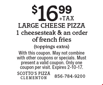 $16.99+TAXLARGE CHEESE PIZZA1 cheesesteak & an order of french fries (toppings extra). With this coupon. May not combinewith other coupons or specials. Must present a valid coupon. Only onecoupon per visit. Expires 2-10-17.