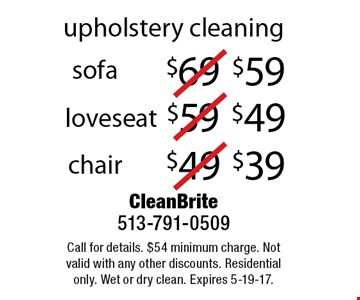 upholstery cleaning $39 chair. $49 loveseat. $59 sofa. Call for details. $54 minimum charge. Not valid with any other discounts. Residential only. Wet or dry clean. Expires 5-19-17.