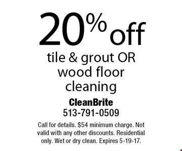20% off tile & grout OR wood floor cleaning. Call for details. $54 minimum charge. Not valid with any other discounts. Residential only. Wet or dry clean. Expires 5-19-17.