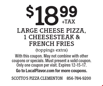$18.99+TAX Large Cheese Pizza, 1 Cheesesteak & French Fries (toppings extra). With this coupon. May not combine with other coupons or specials. Must present a valid coupon. Only one coupon per visit. Expires 12-15-17. Go to LocalFlavor.com for more coupons.