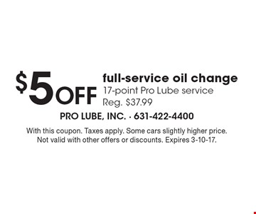 $5 off full-service oil change. 17-point Pro Lube service (Reg. $37.99). With this coupon. Taxes apply. Some cars slightly higher price. Not valid with other offers or discounts. Expires 3-10-17.