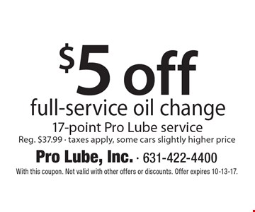$5 off full-service oil change. 17-point Pro Lube service. Reg. $37.99 - taxes apply, some cars slightly higher price. With this coupon. Not valid with other offers or discounts. Offer expires 10-13-17.