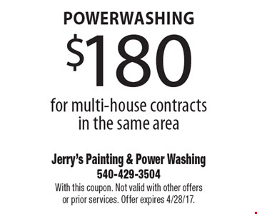 Powerwashing $180 for multi-house contracts in the same area. With this coupon. Not valid with other offers or prior services. Offer expires 4/28/17.