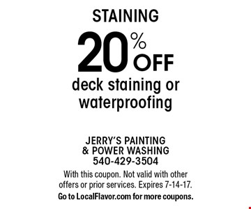 STAINING 20% Off deck staining or waterproofing. With this coupon. Not valid with other offers or prior services. Expires 7-14-17.Go to LocalFlavor.com for more coupons.