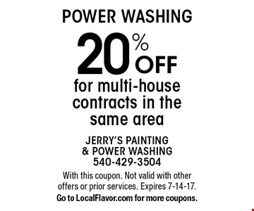 POWER WASHING 20% Off for multi-house contracts in the same area. With this coupon. Not valid with other offers or prior services. Expires 7-14-17.Go to LocalFlavor.com for more coupons.