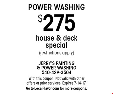POWER WASHING $275 house & deck special (restrictions apply). With this coupon. Not valid with other offers or prior services. Expires 7-14-17.Go to LocalFlavor.com for more coupons.