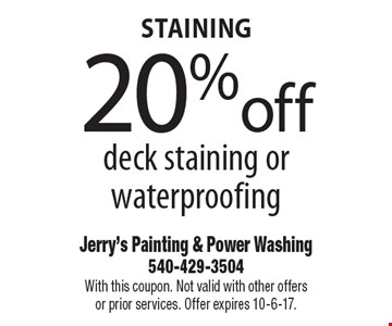 Staining. 20% off deck staining or waterproofing. With this coupon. Not valid with other offers or prior services. Offer expires 10-6-17.