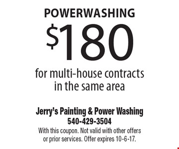 powerwashing $180for multi-house contracts in the same area. With this coupon. Not valid with other offers or prior services. Offer expires 10-6-17.