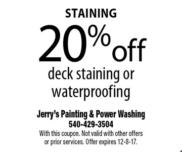 Staining 20% off deck staining or waterproofing. With this coupon. Not valid with other offers or prior services. Offer expires 12-8-17.