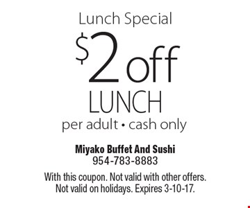 Lunch Special. $2 off lunch per adult. Cash only. With this coupon. Not valid with other offers. Not valid on holidays. Expires 3-10-17.