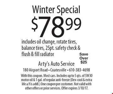 Winter Special. $78.99 includes oil change, rotate tires, balance tires, 25pt. safety check & flush & fill radiator. Save Over $25. With this coupon. Most cars. Includes up to 5 qts. of 5W30 motor oil & 1 gal. of regular anti-freeze (Dex-cool & extra life a/f is addl). One coupon per customer. Not valid with other offers or prior services. Offer expires 3/10/17.