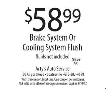 $58.99 Brake System Or Cooling System Flush. Fluids not included. Save $6. With this coupon. Most cars. One coupon per customer.Not valid with other offers or prior services. Expires 3/10/17.