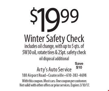 $19.99 Winter Safety Check. Includes oil change, with up to 5 qts. of 5W30 oil, rotate tires & 25pt. safety check. Oil disposal additional. Save $10. With this coupon. Most cars. One coupon per customer. Not valid with other offers or prior services. Expires 3/10/17.