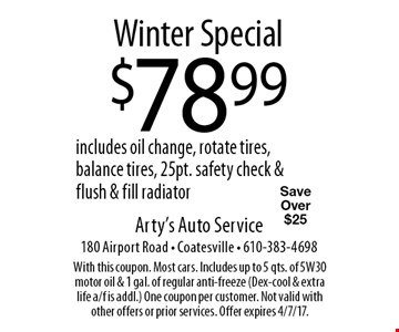 Winter Special $78.99 includes oil change, rotate tires, balance tires, 25pt. safety check & flush & fill radiator. Save Over $25. With this coupon. Most cars. Includes up to 5 qts. of 5W30 motor oil & 1 gal. of regular anti-freeze (Dex-cool & extra life a/f is addl.) One coupon per customer. Not valid with other offers or prior services. Offer expires 4/7/17.