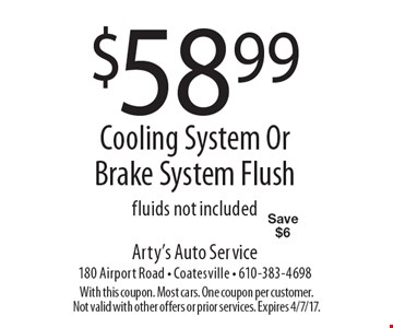 $58.99 Cooling System Or Brake System Flush, fluids not included Save $6. With this coupon. Most cars. One coupon per customer. Not valid with other offers or prior services. Expires 4/7/17.
