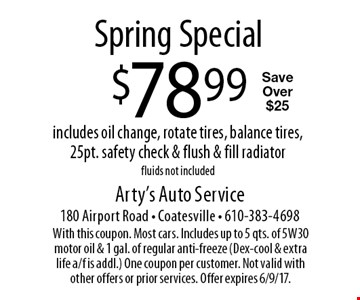 Spring Special $78.99 includes oil change, rotate tires, balance tires, 25pt. safety check & flush & fill radiatorfluids not included Save Over $25. With this coupon. Most cars. Includes up to 5 qts. of 5W30 motor oil & 1 gal. of regular anti-freeze (Dex-cool & extra life a/f is addl.) One coupon per customer. Not valid with other offers or prior services. Offer expires 6/9/17.