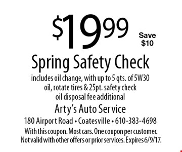 $19.99 Spring Safety Check includes oil change, with up to 5 qts. of 5W30 oil, rotate tires & 25 pt. safety check oil disposal fee additionalSave $10. With this coupon. Most cars. One coupon per customer. Not valid with other offers or prior services. Expires 6/9/17.