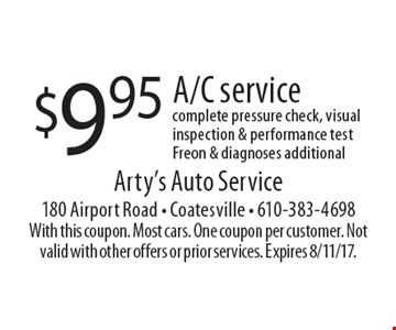 $9.95 A/C service. Complete pressure check, visual inspection & performance test Freon & diagnoses additional. With this coupon. Most cars. One coupon per customer. Not valid with other offers or prior services. Expires 8/11/17.