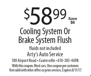 $58.99 Cooling System Or Brake System Flush. Fluids not included. Save $6. With this coupon. Most cars. One coupon per customer. Not valid with other offers or prior services. Expires 8/11/17.