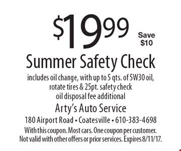 $19.99 Summer Safety Check. Includes oil change, with up to 5 qts. of 5W30 oil, rotate tires & 25pt. safety check. Oil disposal fee additional. Save $10. With this coupon. Most cars. One coupon per customer. Not valid with other offers or prior services. Expires 8/11/17.