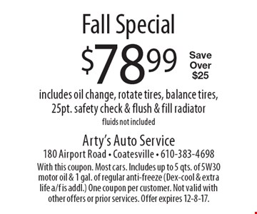 Fall Special. $78.99 includes oil change, rotate tires, balance tires, 25pt. safety check & flush & fill radiator. Fluids not included. Save Over $25. With this coupon. Most cars. Includes up to 5 qts. of 5W30 motor oil & 1 gal. of regular anti-freeze (Dex-cool & extra life a/f is addl.) One coupon per customer. Not valid with other offers or prior services. Offer expires 12-8-17.