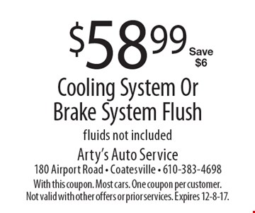 $58.99 Cooling System Or Brake System Flush. Fluids not included. Save $6. With this coupon. Most cars. One coupon per customer. Not valid with other offers or prior services. Expires 12-8-17.