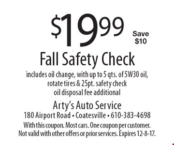 $19.99 Fall Safety Check. Includes oil change, with up to 5 qts. of 5W30 oil, rotate tires & 25pt. safety check. Oil disposal fee additional. Save $10. With this coupon. Most cars. One coupon per customer. Not valid with other offers or prior services. Expires 12-8-17.