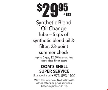 $29.95 + tax Synthetic Blend Oil Change. Lube - 5 qts of synthetic blend oil & filter, 23-point summer check up to 5 qts, $2.50 hazmat fee, cartridge filter extra. With this coupon. Not valid with other offers or prior services. Offer expires 7-31-17.
