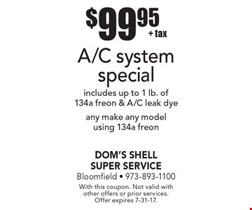 $99.95 + tax A/C system special. Includes up to 1 lb. of 134a freon & A/C leak dye, any make any model using 134a freon. With this coupon. Not valid with other offers or prior services. Offer expires 7-31-17.