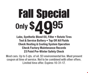 Fall Special Only $49.95. Lube, Synthetic Blend Oil, Filter. Rotate Tires. Test & Service Battery. Top Off All Fluids. Check Heating & Cooling System Operation. Check Factory Maintenance Records. 23 Point Pre-Winter Safety Check. Most cars. Up to 5 qts. of oil. $3 environmental fee. Must present coupon at time of service. Not to be combined with other offers. Limited time offer. Expires 10-31-17.