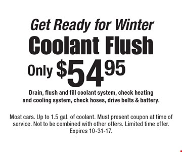 Get Ready for Winter. Coolant Flush Only $54.95. Drain, flush and fill coolant system, check heating and cooling system, check hoses, drive belts & battery. Most cars. Up to 1.5 gal. of coolant. Must present coupon at time of service. Not to be combined with other offers. Limited time offer. Expires 10-31-17.