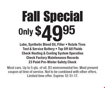 Only $49.95 Fall Special. Lube, Synthetic Blend Oil, Filter; Rotate Tires; Test & Service Battery; Top Off All Fluids; Check Heating & Cooling System Operation; Check Factory Maintenance Records; 23 Point Pre-Winter Safety Check. Most cars. Up to 5 qts. of oil. $3 environmental fee. Must present coupon at time of service. Not to be combined with other offers. Limited time offer. Expires 12-31-17.