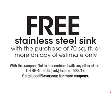 FREE stainless steel sinkwith the purchase of 70 sq. ft. ormore on day of estimate only. With this coupon. Not to be combined with any other offers. C-TBH-155205 (sink) Expires 7/28/17.Go to LocalFlavor.com for more coupons.