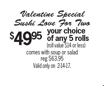 Valentine Special Sushi Love For Two. $49.95 your choice of any 5 rolls (roll value $14 or less). Comes with soup or salad, reg $63.95. Valid only on 2-14-17.