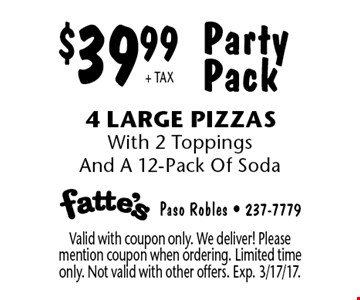 Party Pack $39.99+ TAX 4 Large Pizzas With 2 Toppings And A 12-Pack Of Soda. Valid with coupon only. We deliver! Please mention coupon when ordering. Limited time only. Not valid with other offers. Exp. 3/17/17.
