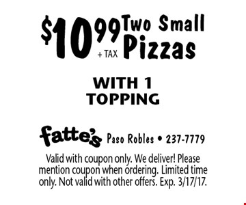 $10.99+ TAX Two Small Pizzas With 1 Topping. Valid with coupon only. We deliver! Please mention coupon when ordering. Limited time only. Not valid with other offers. Exp. 3/17/17.