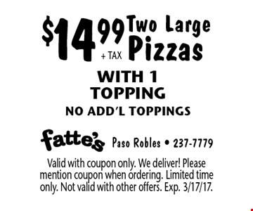$14.99+ TAX Two Large Pizzas With 1 Topping no add'l toppings. Valid with coupon only. We deliver! Please mention coupon when ordering. Limited time only. Not valid with other offers. Exp. 3/17/17.