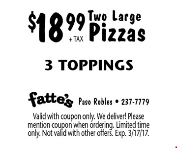 $18.99+ TAX Two Large Pizzas 3 Toppings. Valid with coupon only. We deliver! Please mention coupon when ordering. Limited time only. Not valid with other offers. Exp. 3/17/17.
