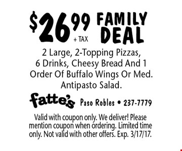 $26.99+ TAX FAMILY DEAL 2 Large, 2-Topping Pizzas, 6 Drinks, Cheesy Bread And 1 Order Of Buffalo Wings Or Med. Antipasto Salad. Valid with coupon only. We deliver! Please mention coupon when ordering. Limited time only. Not valid with other offers. Exp. 3/17/17.