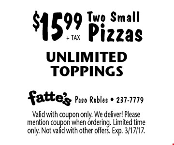 $15.99+ TAX Two Small Pizzas Unlimited Toppings. Valid with coupon only. We deliver! Please mention coupon when ordering. Limited time only. Not valid with other offers. Exp. 3/17/17.