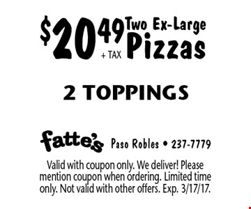 $20.49+ TAX Two Ex-Large Pizzas 2 Toppings. Valid with coupon only. We deliver! Please mention coupon when ordering. Limited time only. Not valid with other offers. Exp. 3/17/17.